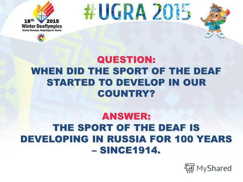 QUESTION: WHEN DID THE SPORT OF THE DEAF STARTED TO DEVELOP IN OUR COUNTRY? ANSWER: THE SPORT OF THE DEAF IS DEVELOPING IN RUSSIA FOR 100 YEARS – SINCE1914.