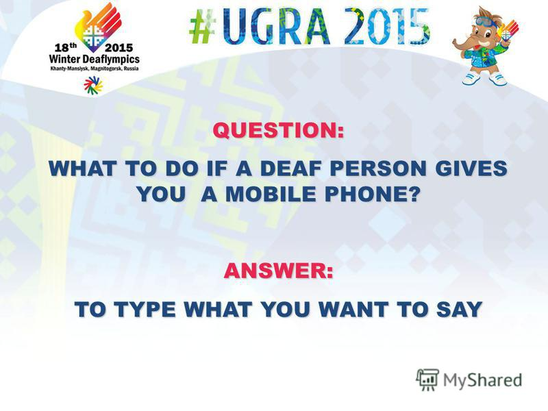 QUESTION: WHAT TO DO IF A DEAF PERSON GIVES YOU A MOBILE PHONE? ANSWER: TO TYPE WHAT YOU WANT TO SAY