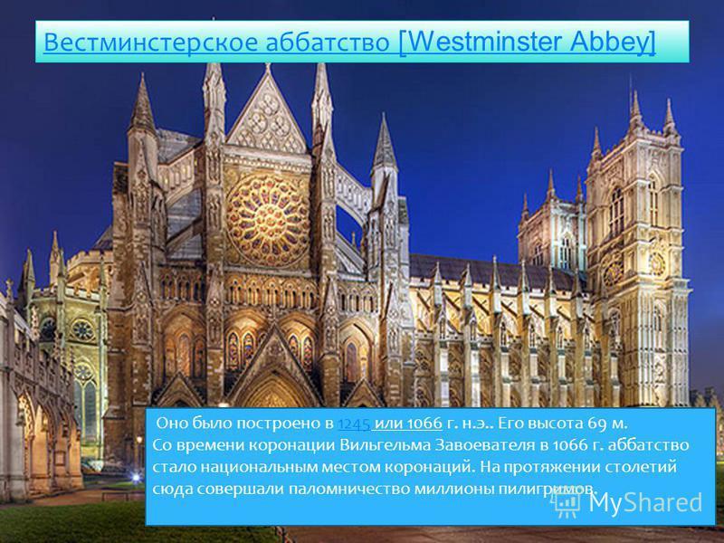 Вестминстерское аббатство [ Westminster Abbey] Оно было построено в 1245 или 1066 г. н.э.. Его высота 69 м.1245 Со времени коронации Вильгельма Завоевателя в 1066 г. аббатство стало национальным местом коронаций. На протяжении столетий сюда совершали
