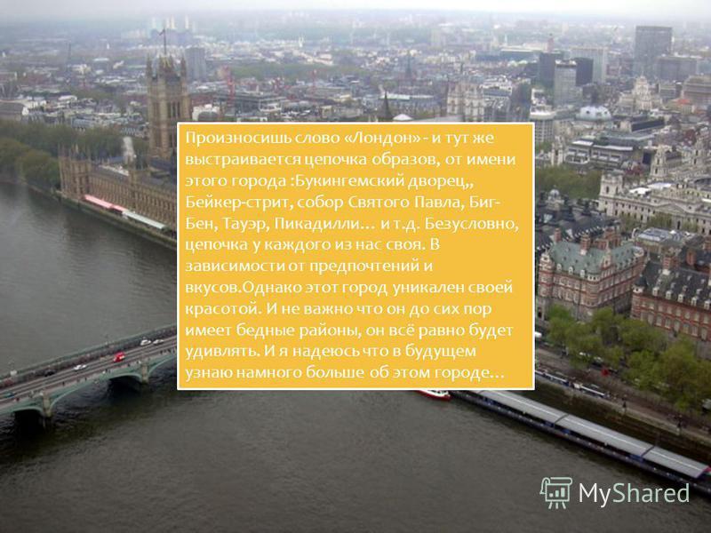 Произносишь слово «Лондон» - и тут же выстраивается цепочка образов, от имени этого города :Букингемский дворец,, Бейкер-стрит, собор Святого Павла, Биг- Бен, Тауэр, Пикадилли… и т.д. Безусловно, цепочка у каждого из нас своя. В зависимости от предпо