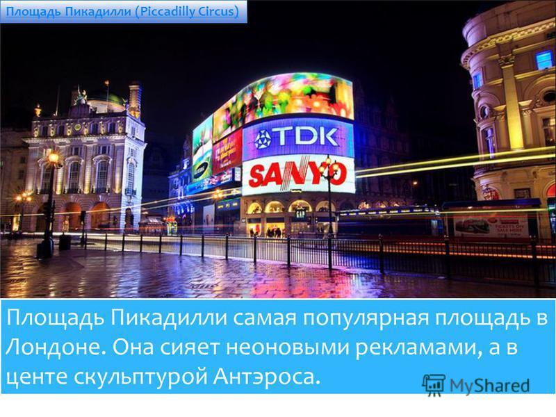 Площадь Пикадилли (Piccadilly Circus) Площадь Пикадилли самая популярная площадь в Лондоне. Она сияет неоновыми рекламами, а в центе скульптурой Антэроса.