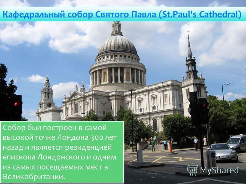 Кафедральный собор Святого Павла (St.Paul's Cathеdral) Собор был построен в самой высокой точке Лондона 300 лет назад и является резиденцией епископа Лондонского и одним из самых посещаемых мест в Великобритании.