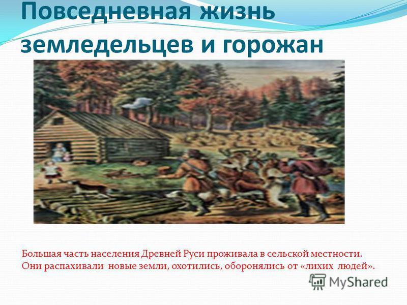 Повседневная жизнь земледельцев и горожан Большая часть населения Древней Руси проживала в сельской местности. Они распахивали новые земли, охотились, оборонялись от «лихих людей».