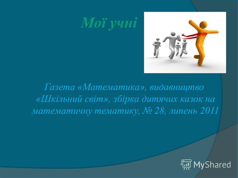 Мої учні Газета «Математика», видавництво «Шкільний світ», збірка дитячих казок на математичну тематику, 28, липень 2011
