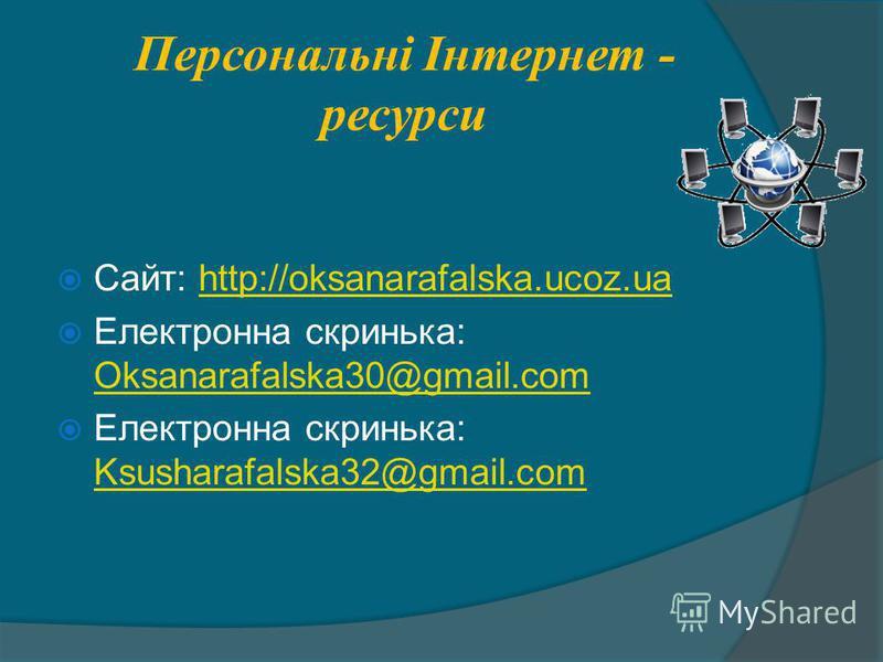Персональні Інтернет - ресурси Сайт: http://oksanarafalska.ucoz.uahttp://oksanarafalska.ucoz.ua Електронна скринька: Oksanarafalska30@gmail.com Oksanarafalska30@gmail.com Електронна скринька: Ksusharafalska32@gmail.com Ksusharafalska32@gmail.com