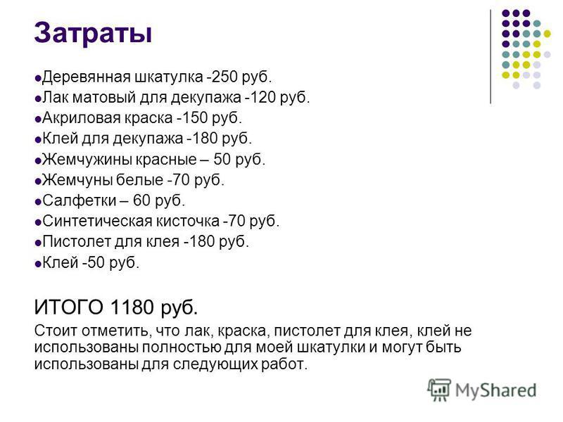 Затраты Деревянная шкатулка -250 руб. Лак матовый для декупажа -120 руб. Акриловая краска -150 руб. Клей для декупажа -180 руб. Жемчужины красные – 50 руб. Жемчуны белые -70 руб. Салфетки – 60 руб. Синтетическая кисточка -70 руб. Пистолет для клея -1