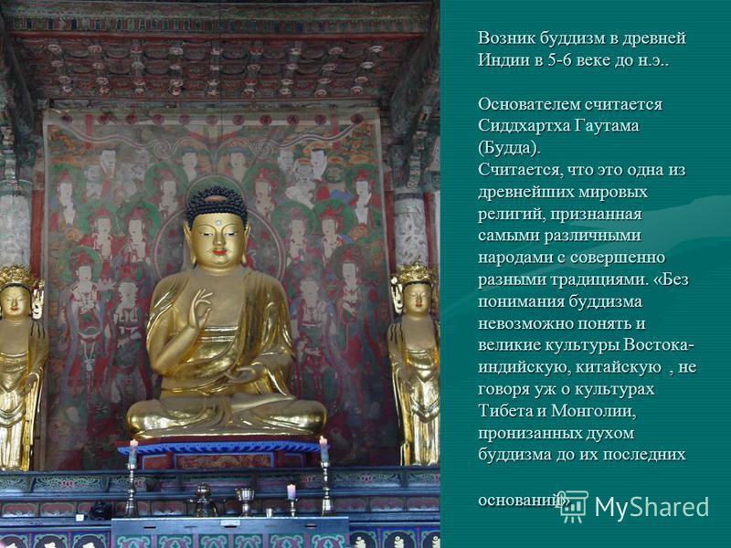Возник буддизм в древней Индии в 5-6 веке до н.э.. Основателем считается Сиддхартха Гутама (Будда). Считается, что это одна из древнейших мировых религий, признанная самыми различными народами с совершенно разными традициями. «Без понимания буддизма