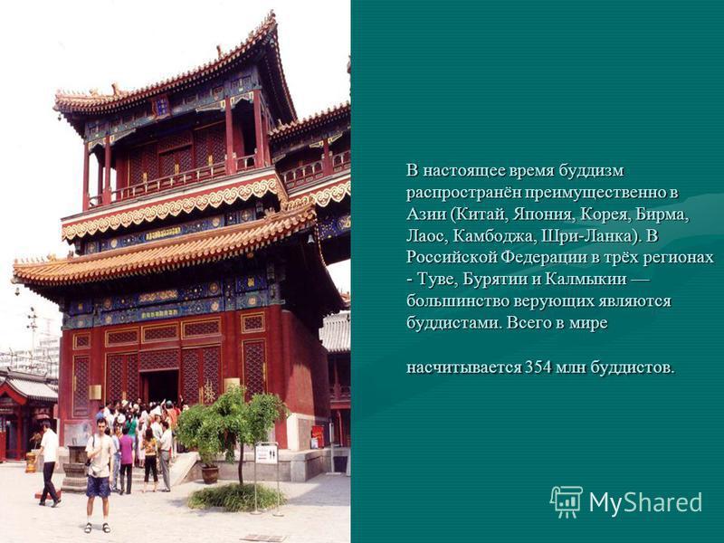 В настоящее время буддизм распространён преимущественно в Азии (Китай, Япония, Корея, Бирма, Лаос, Камбоджа, Шри-Ланка). В Российской Федерации в трёх регионах - Туве, Бурятии и Калмыкии большинство верующих являются буддистами. Всего в мире насчитыв