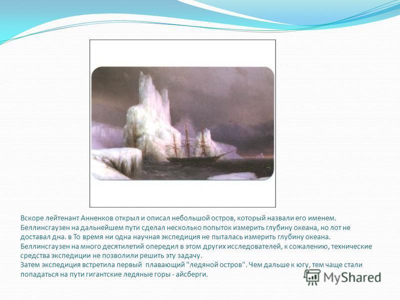 Вскоре лейтенант Анненков открыл и описал небольшой остров, который назвали его именем. Беллинсгаузен на дальнейшем пути сделал несколько попыток измерить глубину океана, но лот не доставал дна. в То время ни одна научная экспедиция не пыталась измер