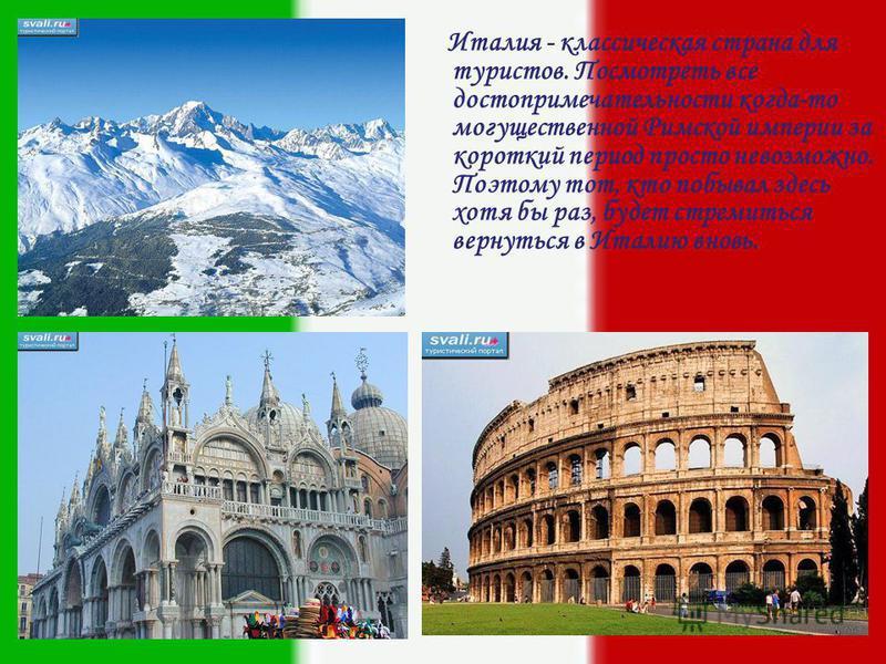 И талия - классическая страна для туристов. Посмотреть все достопримечательности когда-то могущественной Римской империи за короткий период просто невозможно. Поэтому тот, кто побывал здесь хотя бы раз, будет стремиться вернуться в Италию вновь.