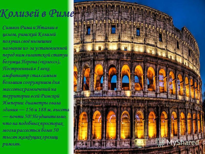 Колизей в Риме Символ Рима и Италии в целом, римский Колизей получил своё нынешнее название из-за установленной перед ним гигантской статуи безумца Нерона («колосс»),. Построенный в 1 веке, амфитеатр стал самым большим сооружением для массовых развле