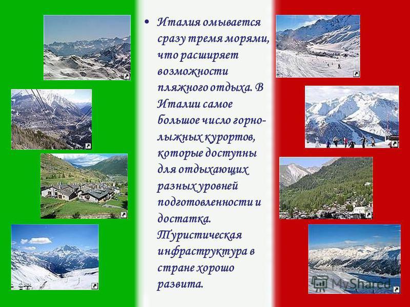 Италия омывается сразу тремя морями, что расширяет возможности пляжного отдыха. В Италии самое большое число горнолыжных курортов, которые доступны для отдыхающих разных уровней подготовленности и достатка. Туристическая инфраструктура в стране хорош