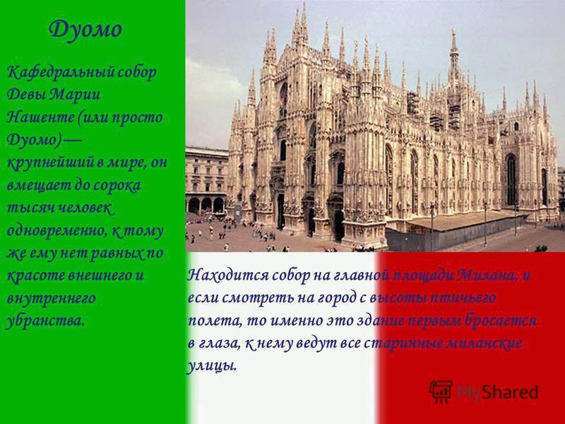Кафедральный собор Девы Марии Нашенте (или просто Дуомо) крупнейший в мире, он вмещает до сорока тысяч человек одновременно, к тому же ему нет равных по красоте внешнего и внутреннего убранства. Находится собор на главной площади Милана, и если смотр