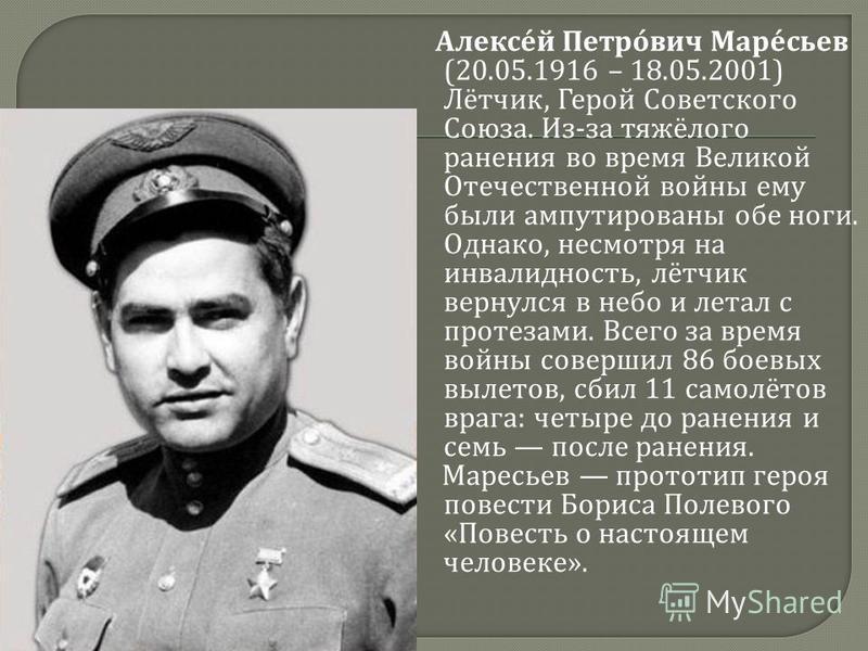 Алексей Петрович Маресьев (20.05.1916 – 18.05.2001) Лётчик, Герой Советского Союза. Из - за тяжёлого ранения во время Великой Отечественной войны ему были ампутированы обе ноги. Однако, несмотря на инвалидность, лётчик вернулся в небо и летал с проте