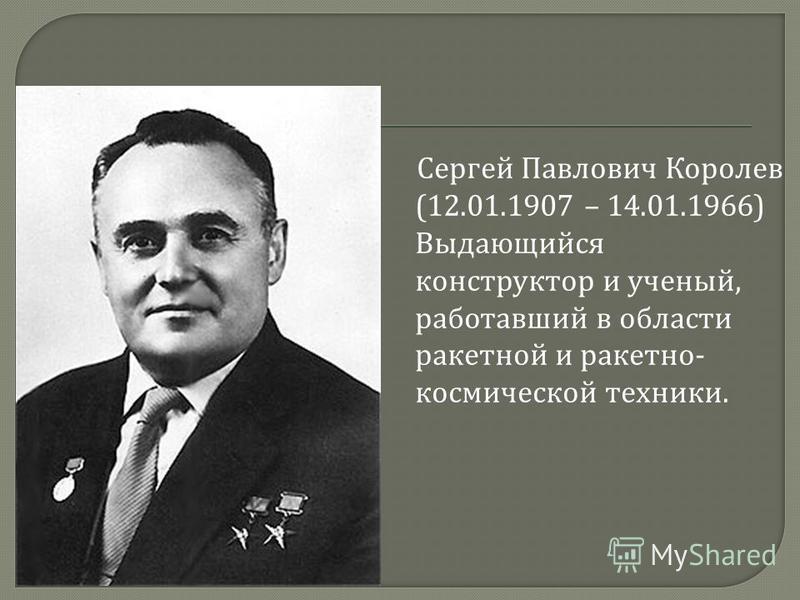 C сергей Павлович Королев (12.01.1907 – 14.01.1966) Выдающийся конструктор и ученый, работавший в области ракетной и ракетно - космической техники.