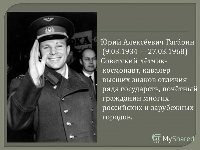 Юрий Алексеевич Гагарин (9.03.1934 27.03.1968) Советский лётчик - космонавт, кавалер высших знаков отличия ряда государств, почётный гражданин многих российских и зарубежных городов.