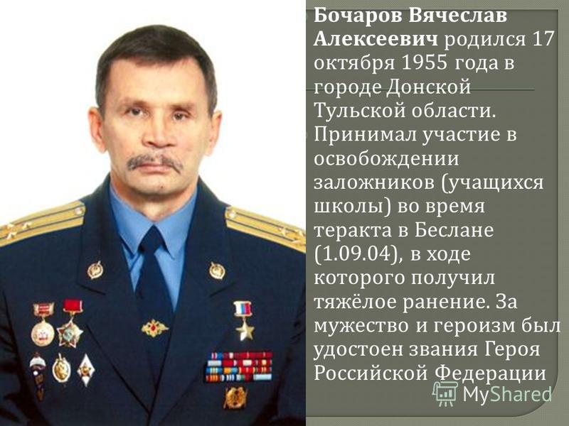 Бочаров Вячеслав Алексеевич родился 17 октября 1955 года в городе Донской Тульской области. Принимал участие в освобождении заложников ( учащихся школы ) во время теракта в Беслане (1.09.04), в ходе которого получил тяжёлое ранение. За мужество и гер