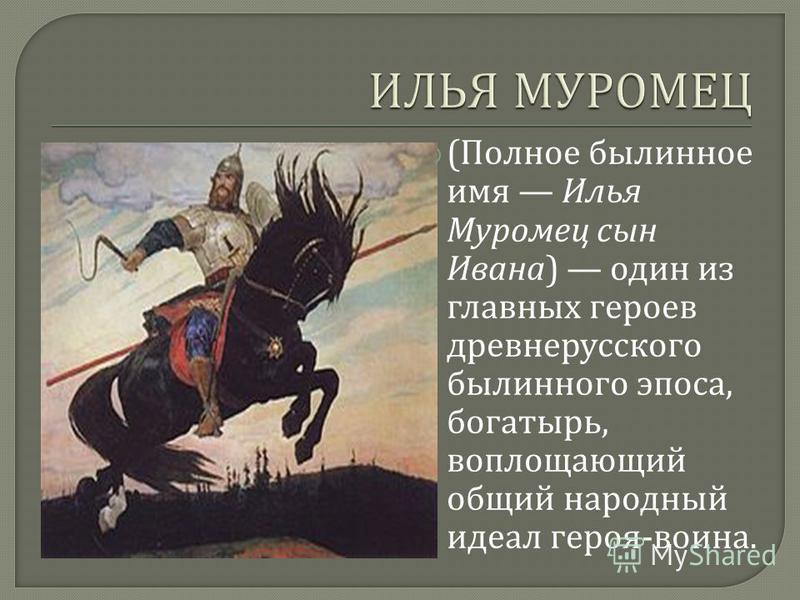 ( Полное былинное имя Илья Муромец сын Ивана ) один из главных героев древнерусского былинного эпоса, богатырь, воплощающий общий народный идеал героя - воина.