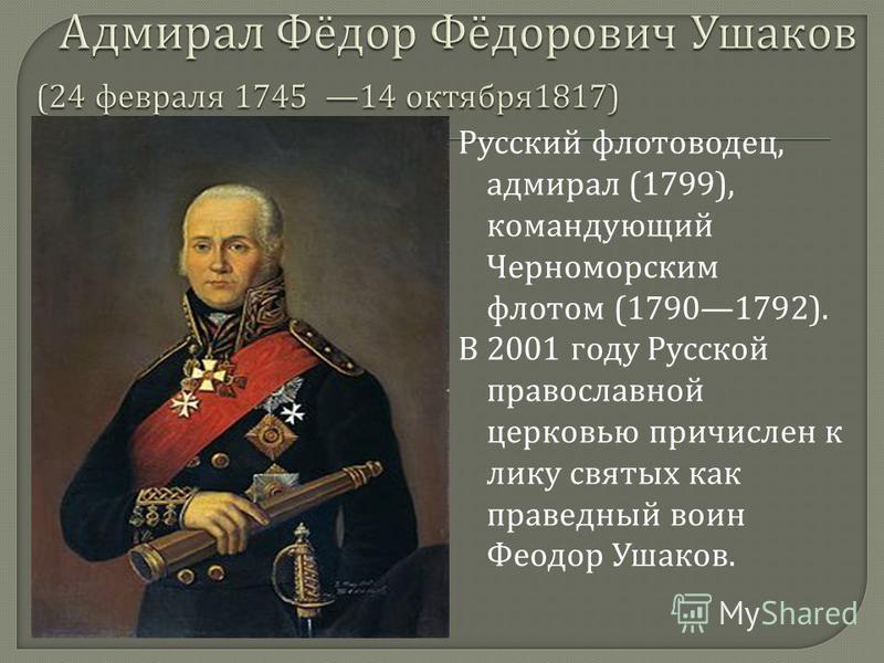 Русский флотоводец, адмирал (1799), командующий Черноморским флотом (17901792). В 2001 году Русской православной церковью причислен к лику святых как праведный воин Феодор Ушаков.