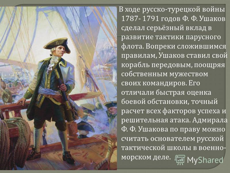 В ходе русско - турецкой войны 1787- 1791 годов Ф. Ф. Ушаков сделал серьёзный вклад в развитие тактики парусного флота. Вопреки сложившимся правилам, Ушаков ставил свой корабль передовым, поощряя собственным мужеством своих командиров. Его отличали б