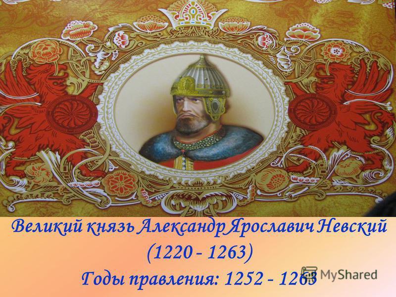 Великий князь Александр Ярославич Невский (1220 - 1263) Годы правления: 1252 - 1263
