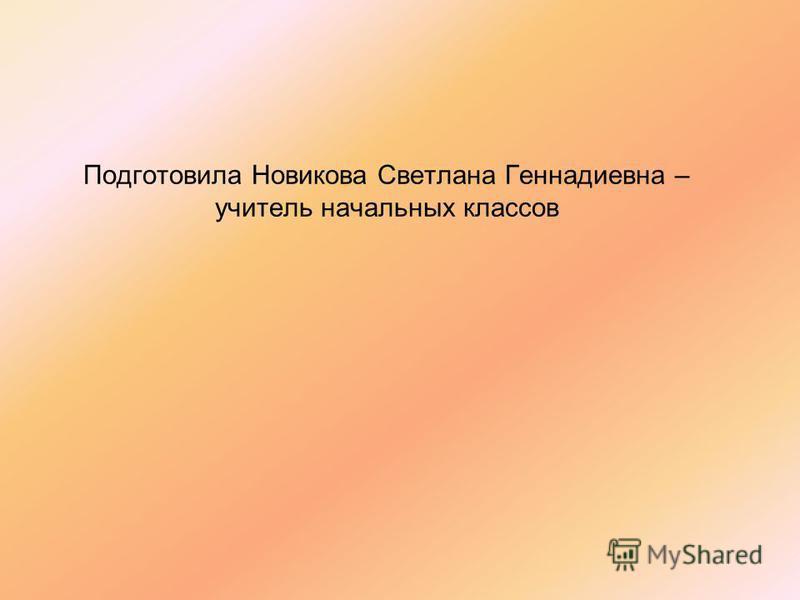 Подготовила Новикова Светлана Геннадиевна – учитель начальных классов