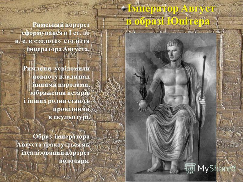 Імператор Август в образі Юпітера Римський портрет сформувався в І ст. до н. е. в «золоте» століття імператора Августа. Римляни усвідомили повноту влади над іншими народами, зображення цезарів і інших родин стають провідними в скульптурі. Образ імпер