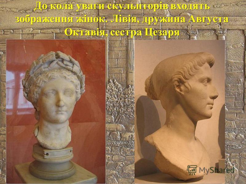 До кола уваги скульпторів входять зображення жінок. Лівія, дружина Августа Октавія, сестра Цезаря