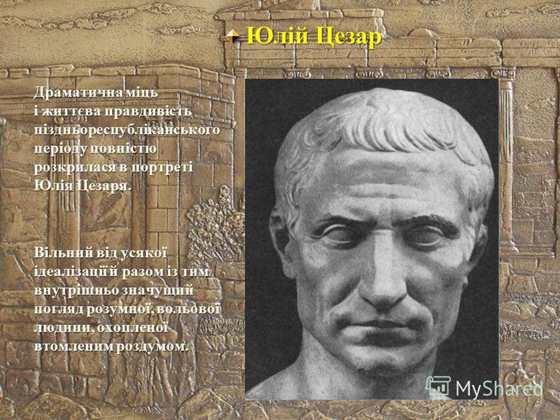 Юлій Цезар Драматична міць і життєва правдивість піздньореспубліканського періоду повністю розкрилася в портреті Юлія Цезаря. Вільний від усякої ідеалізації й разом із тим внутрішньо значущий погляд розумної, вольової людини, охопленої втомленим розд