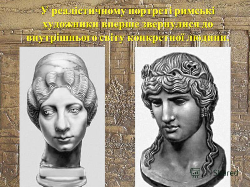 У реалістичному портреті римські художники вперше звернулися до внутрішнього світу конкретної людини.