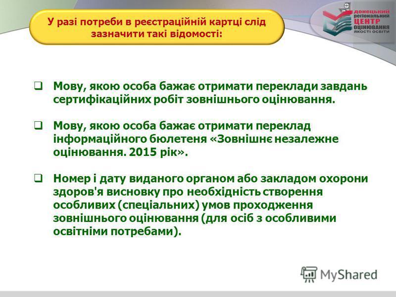 У разі потреби в реєстраційній картці слід зазначити такі відомості: Мову, якою особа бажає отримати переклади завдань сертифікаційних робіт зовнішнього оцінювання. Мову, якою особа бажає отримати переклад інформаційного бюлетеня «Зовнішнє незалежне