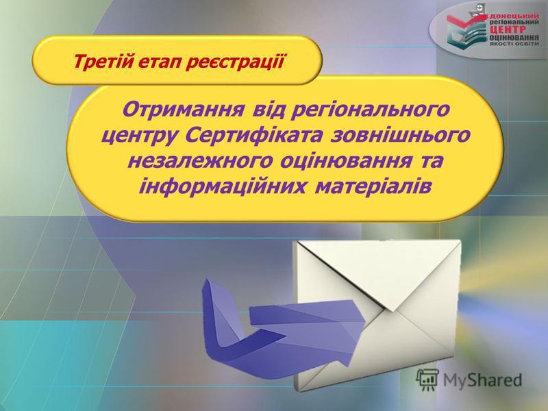 Третій етап реєстрації Отримання від регіонального центру Сертифіката зовнішнього незалежного оцінювання та інформаційних матеріалів