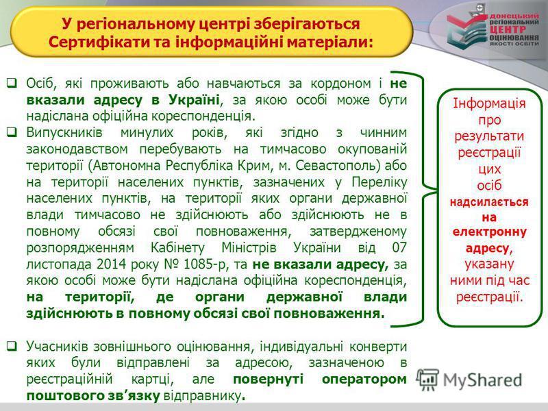 У регіональному центрі зберігаються Сертифікати та інформаційні матеріали: Осіб, які проживають або навчаються за кордоном і не вказали адресу в Україні, за якою особі може бути надіслана офіційна кореспонденція. Випускників минулих років, які згідно