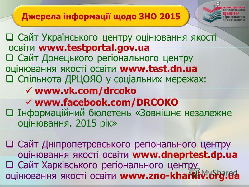 Джерела інформації щодо ЗНО 2015 Сайт Українського центру оцінювання якості освіти www.testportal.gov.ua Сайт Донецького регіонального центру оцінювання якості освіти www.test.dn.ua Спільнота ДРЦОЯО у соціальних мережах: www.vk.com/drcoko www.faceboo