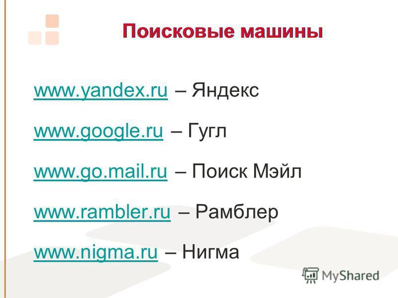 Поисковые машины www.yandex.ruwww.yandex.ru – Яндекс www.google.ruwww.google.ru – Гугл www.go.mail.ruwww.go.mail.ru – Поиск Мэйл www.rambler.ruwww.rambler.ru – Рамблер www.nigma.ruwww.nigma.ru – Нигма