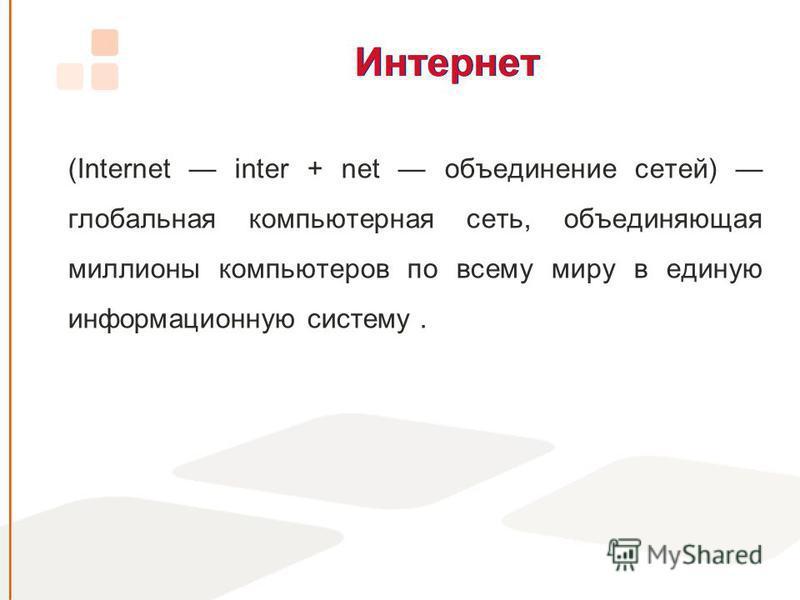 Интернет (Internet inter + net объединение сетей) глобальная компьютерная сеть, объединяющая миллионы компьютеров по всему миру в единую информационную систему.