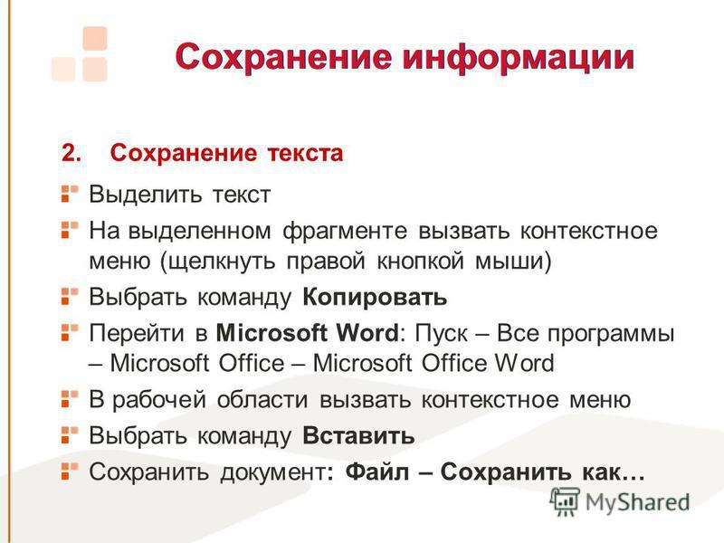 Сохранение информации 2. Сохранение текста Выделить текст На выделенном фрагменте вызвать контекстное меню (щелкнуть правой кнопкой мыши) Выбрать команду Копировать Перейти в Microsoft Word: Пуск – Все программы – Microsoft Office – Microsoft Office