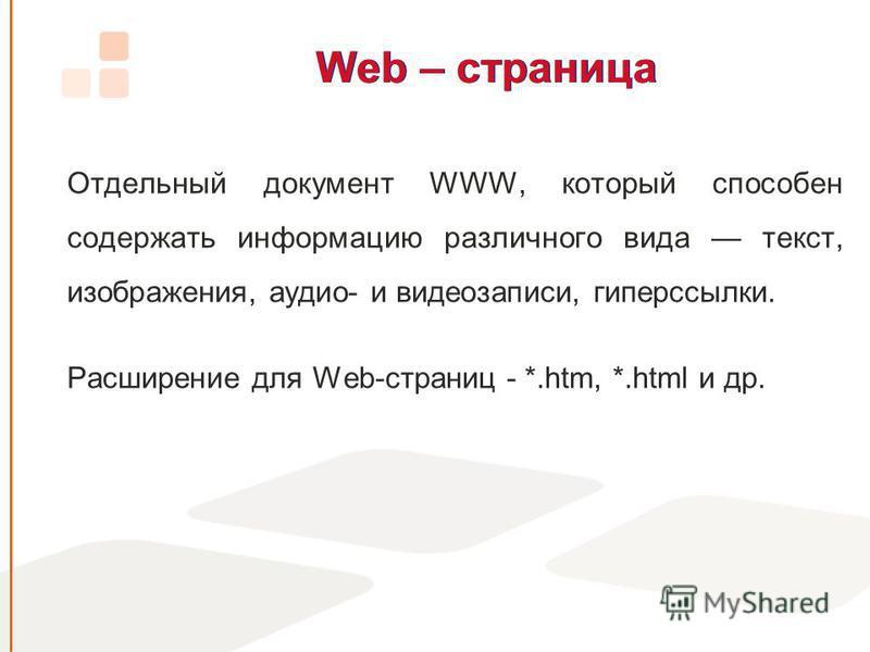 Web – страница Отдельный документ WWW, который способен содержать информацию различного вида текст, изображения, аудио- и видеозаписи, гиперссылки. Расширение для Web-страниц - *.htm, *.html и др.