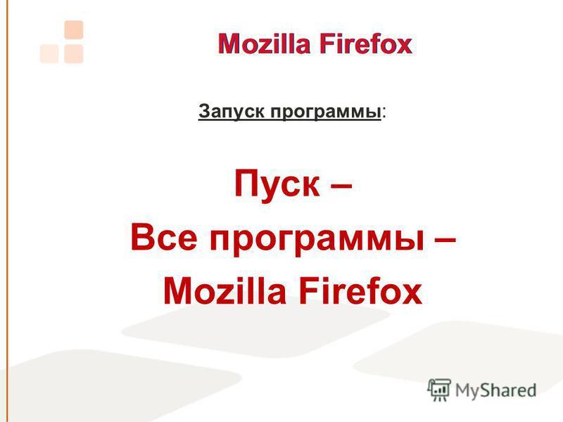 Mozilla Firefox Запуск программы: Пуск – Все программы – Mozilla Firefox