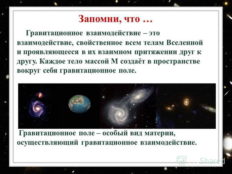 Гравитационное взаимодействие – это взаимодействие, свойственное всем телам Вселенной и проявляющееся в их взаимном притяжении друг к другу. Каждое тело массой М создаёт в пространстве вокруг себя гравитационное поле. Гравитационное поле – особый вид