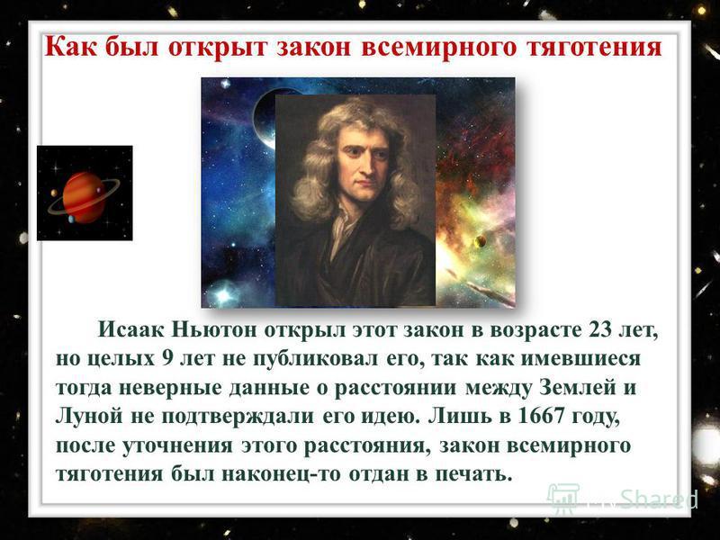 Исаак Ньютон открыл этот закон в возрасте 23 лет, но целых 9 лет не публиковал его, так как имевшиеся тогда неверные данные о расстоянии между Землей и Луной не подтверждали его идею. Лишь в 1667 году, после уточнения этого расстояния, закон всемирно