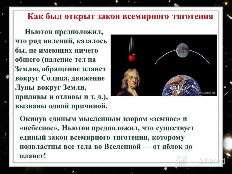 Окинув единым мысленным взором «земное» и «небесное», Ньютон предположил, что существует единый закон всемирного тяготения, которому подвластны все тела во Вселенной от яблок до планет! Как был открыт закон всемирного тяготения Ньютон предположил, чт