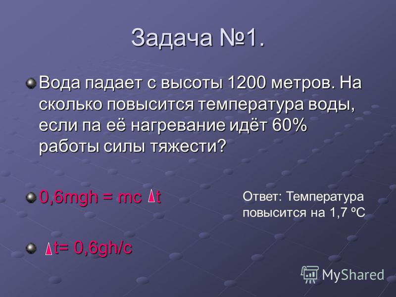 Задача 1. Вода падает с высоты 1200 метров. На сколько повысится температура воды, если па её нагревание идёт 60% работы силы тяжести? 0,6mgh = mc t t= 0,6gh/c t= 0,6gh/c Ответ: Температура повысится на 1,7 ºС