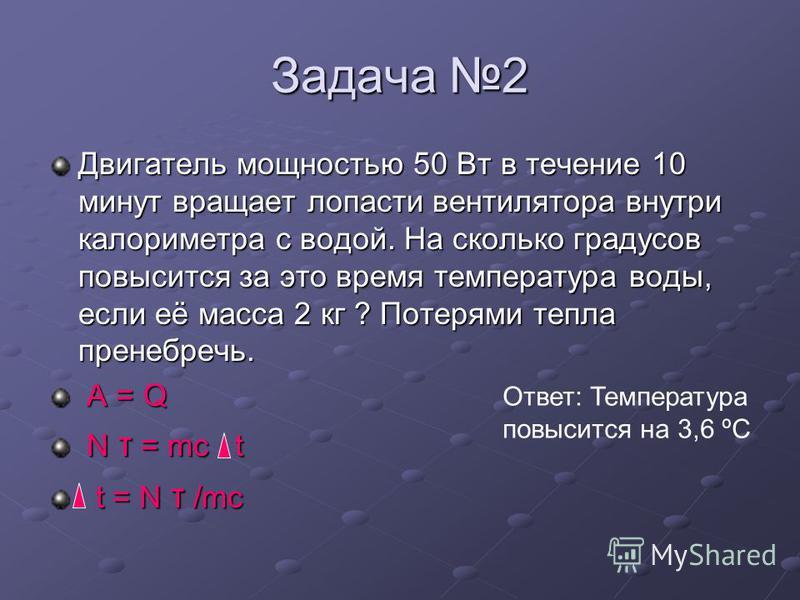 Задача 2 Двигатель мощностью 50 Вт в течение 10 минут вращает лопасти вентилятора внутри калориметра с водой. На сколько градусов повысится за это время температура воды, если её масса 2 кг ? Потерями тепла пренебречь. A = Q A = Q N τ = mc t N τ = mc