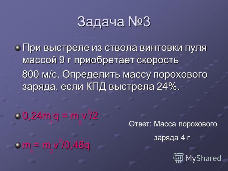 Задача 3 При выстреле из ствола винтовки пуля массой 9 г приобретает скорость 800 м/с. Определить массу порохового заряда, если КПД выстрела 24%. 800 м/с. Определить массу порохового заряда, если КПД выстрела 24%. 0,24m q = m v /2 m = m v /0,48q 2 12