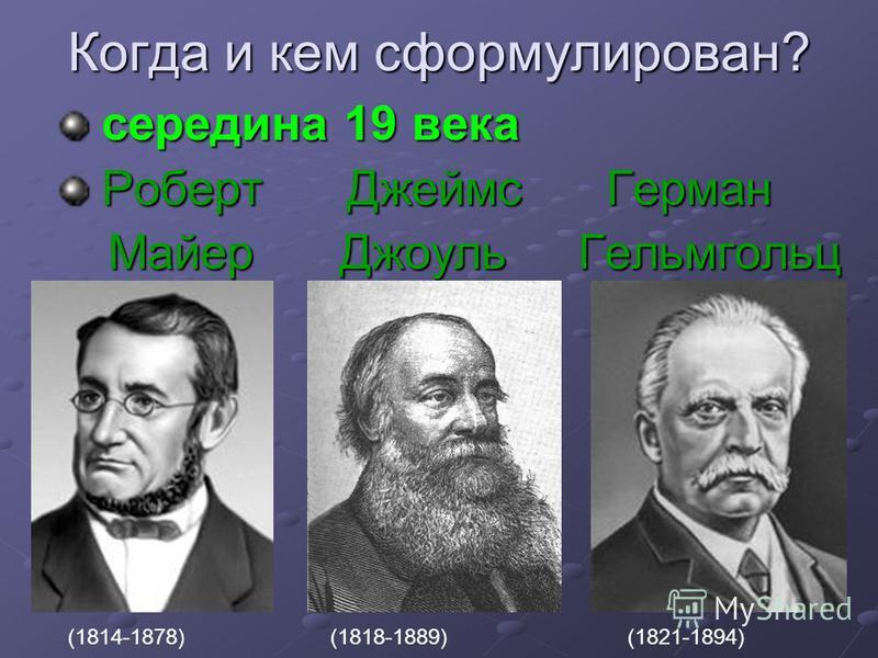 Когда и кем сформулирован? середина 19 века середина 19 века Роберт Джеймс Герман Роберт Джеймс Герман Майер Джоуль Гельмгольц Майер Джоуль Гельмгольц (1814-1878)(1818-1889)(1821-1894)