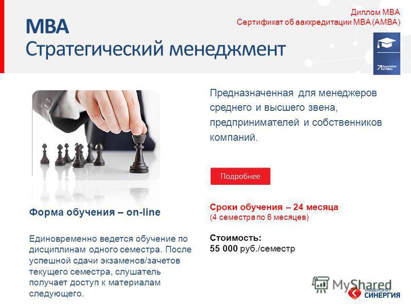 Предназначенная для менеджеров среднего и высшего звена, предпринимателей и собственников компаний. MBA Стратегический менеджмент Сроки обучения – 24 месяца (4 семестра по 6 месяцев) Стоимость: 55 000 руб./семестр Форма обучения – on-line Диплом MBA
