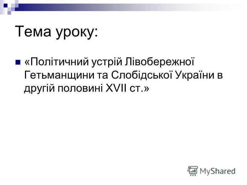 Тема уроку: «Політичний устрій Лівобережної Гетьманщини та Слобідської України в другій половині XVII ст.»