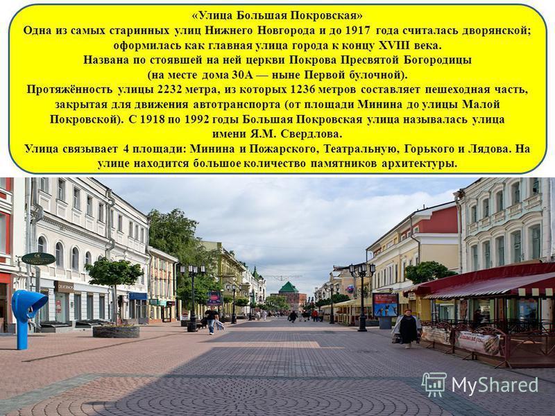 «Улица Большая Покровская» Одна из самых старинных улиц Нижнего Новгорода и до 1917 года считалась дворянской; оформилась как главная улица города к концу XVIII века. Названа по стоявшей на ней церкви Покрова Пресвятой Богородицы (на месте дома 30А н