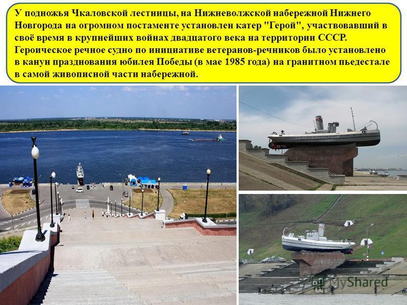 У подножья Чкаловской лестницы, на Нижневолжской набережной Нижнего Новгорода на огромном постаменте установлен катер